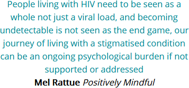 People living with HIV need to be seen as a whole not just a viral load, and becoming undetectable is not seen as the end game, our journey of living with a stigmatised condition can be an ongoing psychological burden if not supported or addressed.  Mel Rattue, Positively Mindful